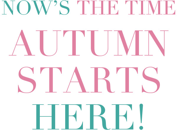 NOW'S THE TIME AUTUMN STARTS HERE!